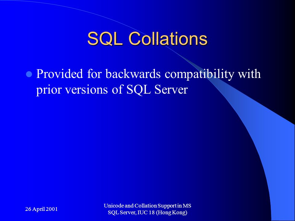 26 April 2001 Unicode and Collation Support in MS SQL Server, IUC 18 (Hong Kong) Collation at four levels Server Database Column Expression
