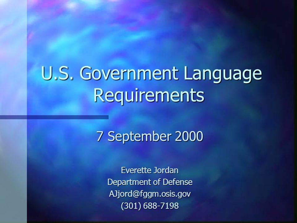 U.S. Government Language Requirements U.S. Government Language Requirements 7 September 2000 Everette Jordan Department of Defense AJjord@fggm.osis.go