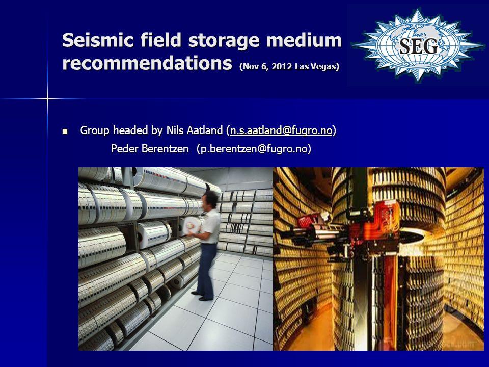 Seismic field storage medium recommendations (Nov 6, 2012 Las Vegas) Group headed by Nils Aatland (n.s.aatland@fugro.no) Group headed by Nils Aatland