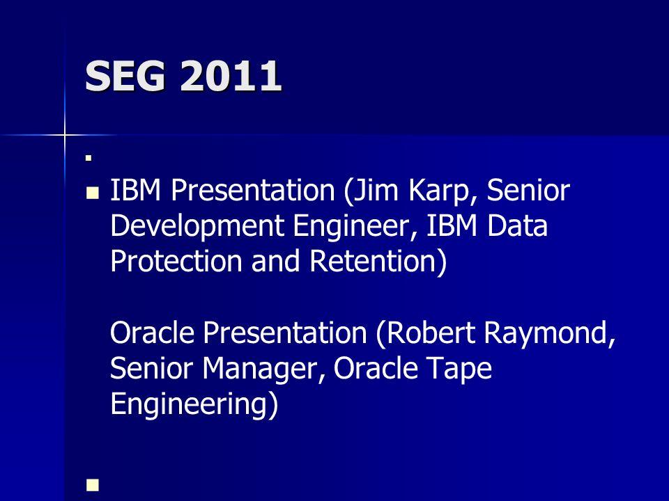 SEG 2011 IBM Presentation (Jim Karp, Senior Development Engineer, IBM Data Protection and Retention) Oracle Presentation (Robert Raymond, Senior Manag
