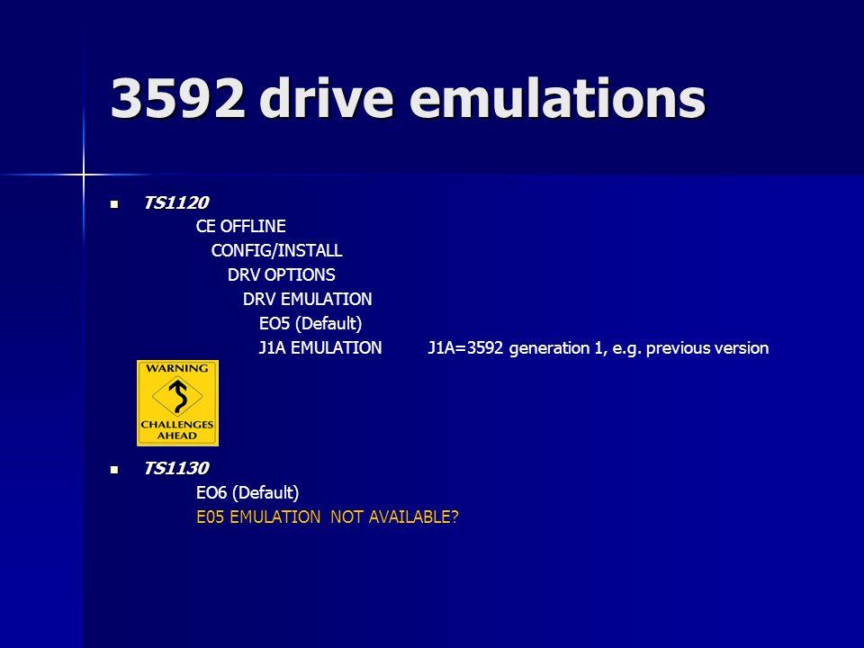 3592 drive emulations TS1120 TS1120 CE OFFLINE CONFIG/INSTALL DRV OPTIONS DRV EMULATION EO5 (Default) J1A EMULATION J1A=3592 generation 1, e.g. previo