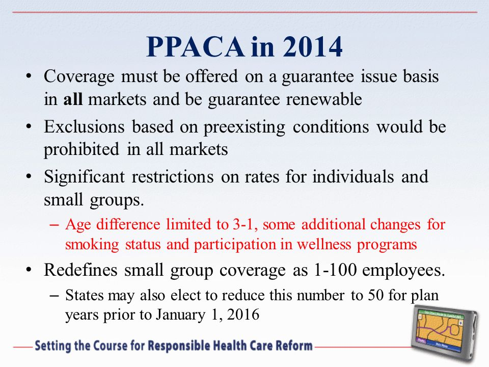 PPACA in 2014 Coverage must be offered on a guarantee issue basis in all markets and be guarantee renewable Exclusions based on preexisting conditions would be prohibited in all markets Significant restrictions on rates for individuals and small groups.