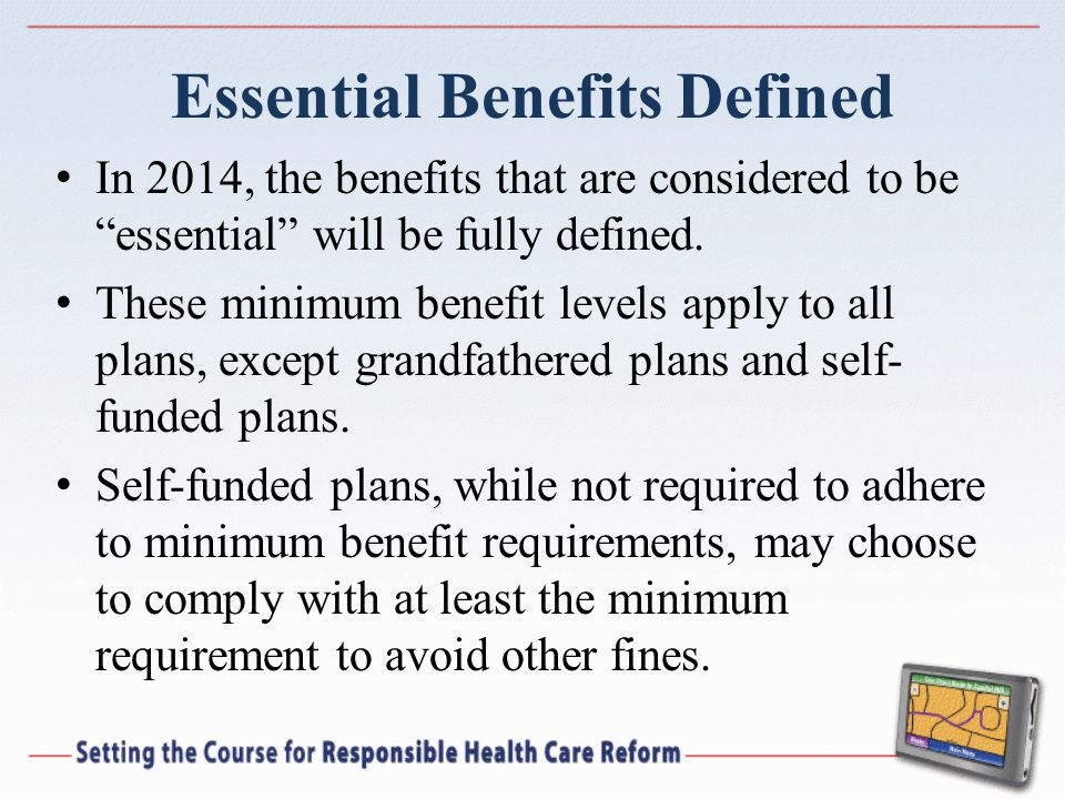 Essential Benefits Defined In 2014, the benefits that are considered to be essential will be fully defined.
