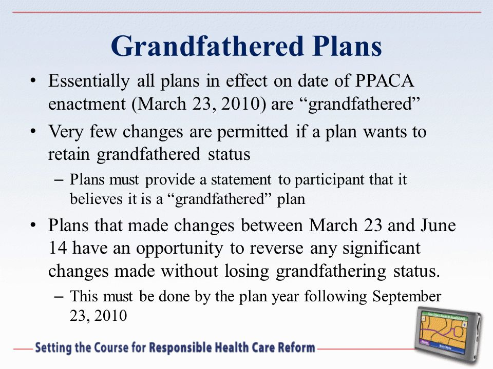 Grandfathered Plans Essentially all plans in effect on date of PPACA enactment (March 23, 2010) are grandfathered Very few changes are permitted if a plan wants to retain grandfathered status – Plans must provide a statement to participant that it believes it is a grandfathered plan Plans that made changes between March 23 and June 14 have an opportunity to reverse any significant changes made without losing grandfathering status.