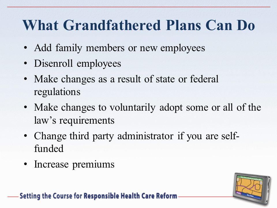 What Grandfathered Plans Can Do Add family members or new employees Disenroll employees Make changes as a result of state or federal regulations Make changes to voluntarily adopt some or all of the laws requirements Change third party administrator if you are self- funded Increase premiums
