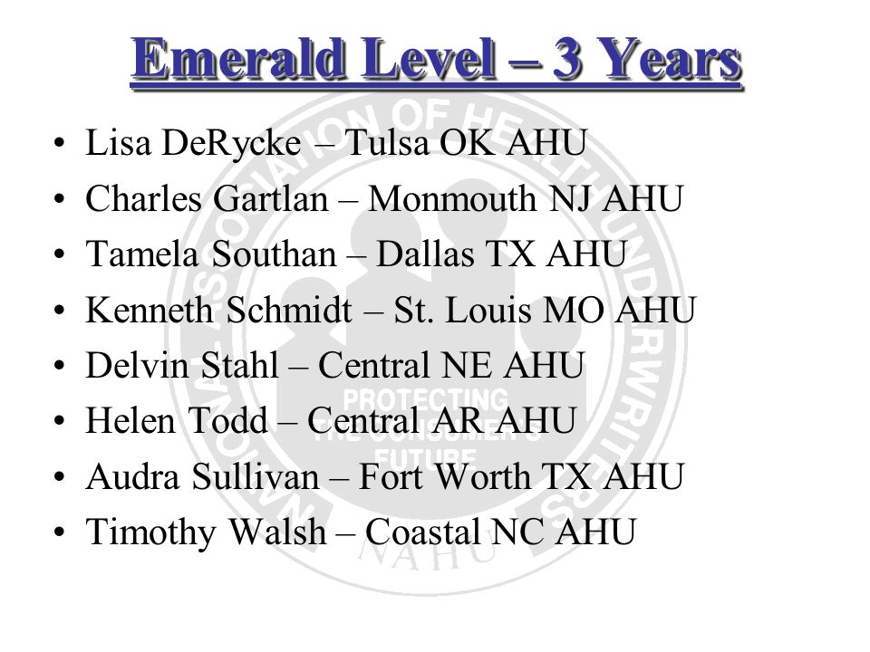 Emerald Level – 3 Years Lisa DeRycke – Tulsa OK AHU Charles Gartlan – Monmouth NJ AHU Tamela Southan – Dallas TX AHU Kenneth Schmidt – St. Louis MO AH