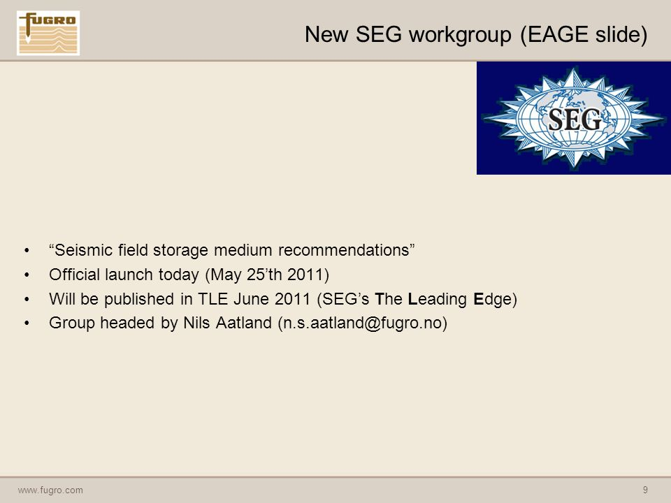 www.fugro.com9 New SEG workgroup (EAGE slide) Seismic field storage medium recommendations Official launch today (May 25th 2011) Will be published in TLE June 2011 (SEGs The Leading Edge) Group headed by Nils Aatland (n.s.aatland@fugro.no)