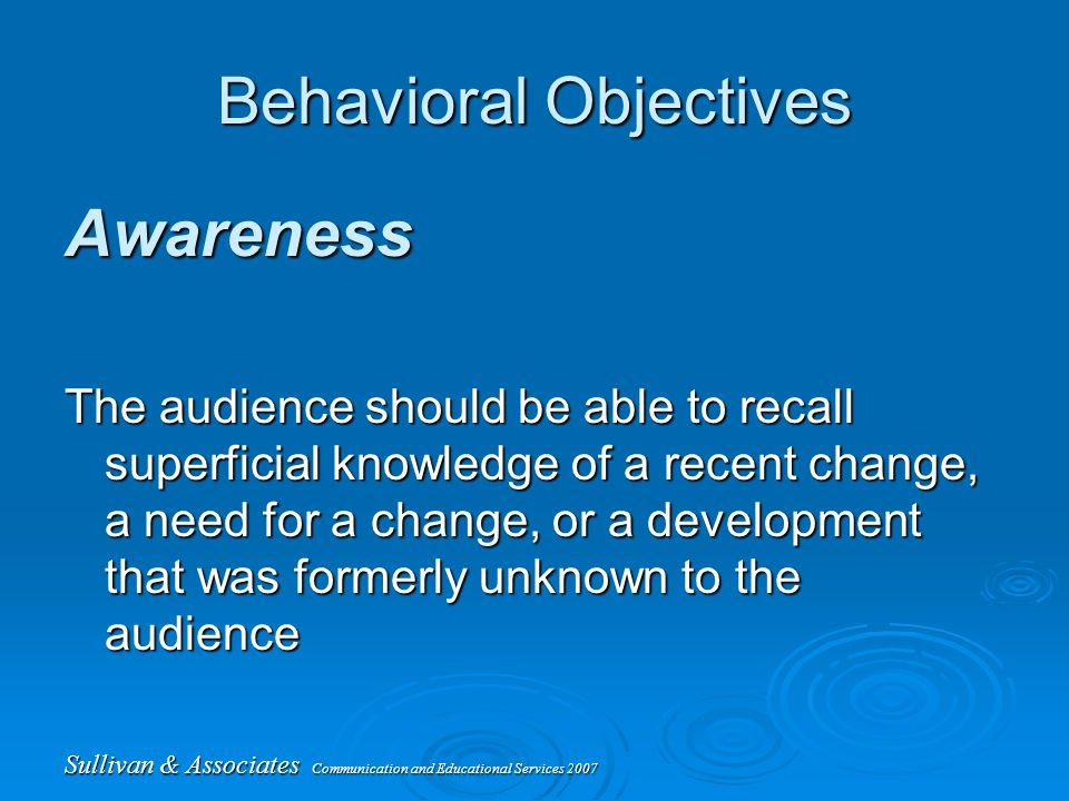 Sullivan & Associates Communication and Educational Services 2007 Behavioral Objectives Awareness The audience should be able to recall superficial knowledge of a recent change, a need for a change, or a development that was formerly unknown to the audience