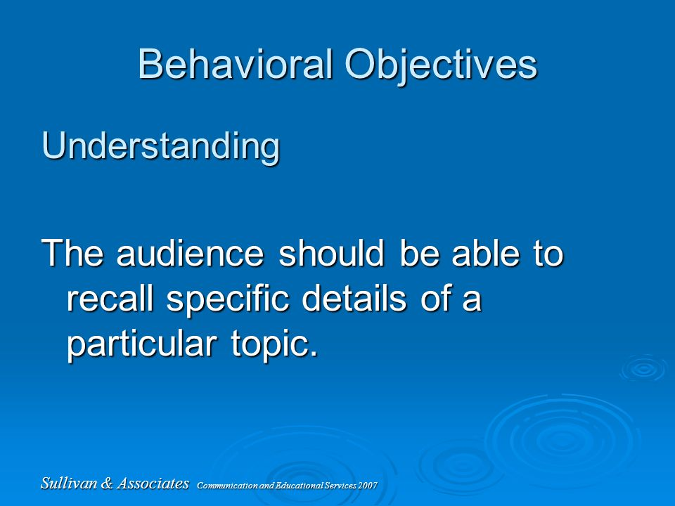 Sullivan & Associates Communication and Educational Services 2007 Behavioral Objectives Understanding The audience should be able to recall specific details of a particular topic.