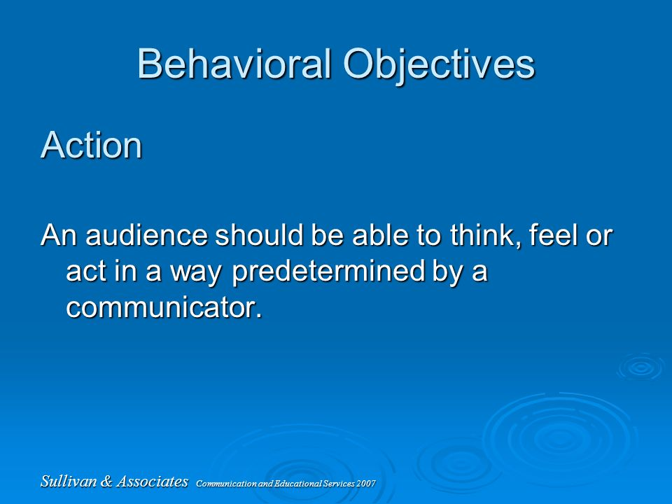 Sullivan & Associates Communication and Educational Services 2007 Behavioral Objectives Action An audience should be able to think, feel or act in a way predetermined by a communicator.