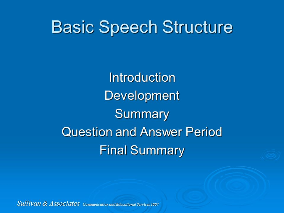 Sullivan & Associates Communication and Educational Services 2007 Basic Speech Structure IntroductionDevelopmentSummary Question and Answer Period Final Summary