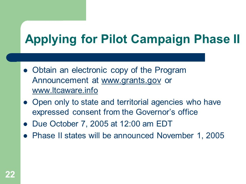 22 Applying for Pilot Campaign Phase II Obtain an electronic copy of the Program Announcement at www.grants.gov or www.ltcaware.infowww.grants.gov www.ltcaware.info Open only to state and territorial agencies who have expressed consent from the Governors office Due October 7, 2005 at 12:00 am EDT Phase II states will be announced November 1, 2005