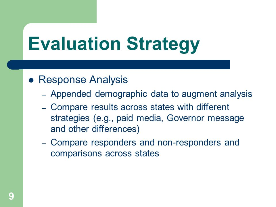 9 Evaluation Strategy Response Analysis – Appended demographic data to augment analysis – Compare results across states with different strategies (e.g., paid media, Governor message and other differences) – Compare responders and non-responders and comparisons across states