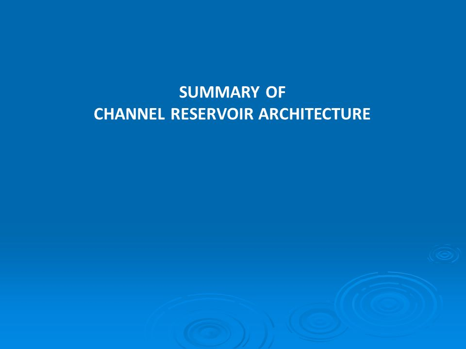 SUMMARY OF CHANNEL RESERVOIR ARCHITECTURE