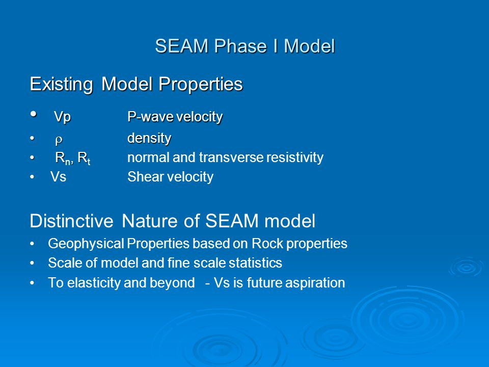 SEAM Phase I Model Existing Model Properties VpP-wave velocity VpP-wave velocity density density R, R R n, R t normal and transverse resistivity VsShear velocity Distinctive Nature of SEAM model Geophysical Properties based on Rock properties Scale of model and fine scale statistics To elasticity and beyond - Vs is future aspiration