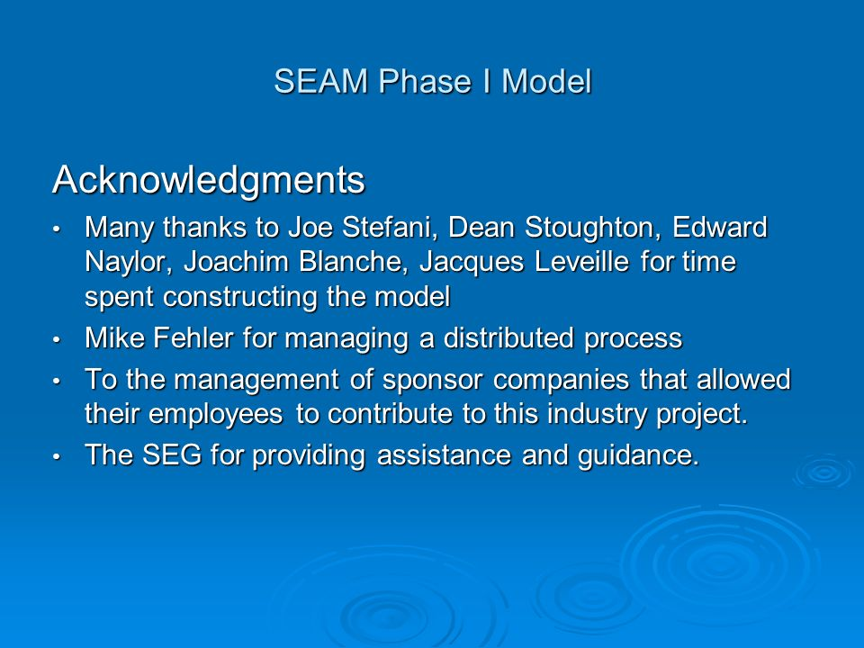 SEAM Phase I Model Acknowledgments Many thanks to Joe Stefani, Dean Stoughton, Edward Naylor, Joachim Blanche, Jacques Leveille for time spent constructing the model Many thanks to Joe Stefani, Dean Stoughton, Edward Naylor, Joachim Blanche, Jacques Leveille for time spent constructing the model Mike Fehler for managing a distributed process Mike Fehler for managing a distributed process To the management of sponsor companies that allowed their employees to contribute to this industry project.