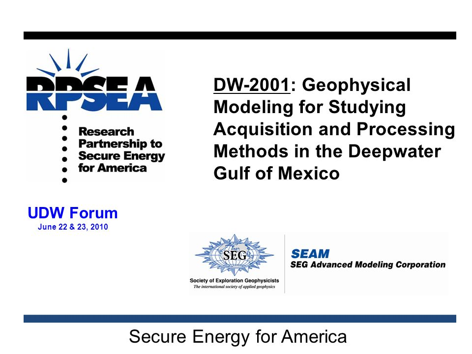 Secure Energy for America UDW Forum June 22 & 23, 2010 DW-2001: Geophysical Modeling for Studying Acquisition and Processing Methods in the Deepwater Gulf of Mexico