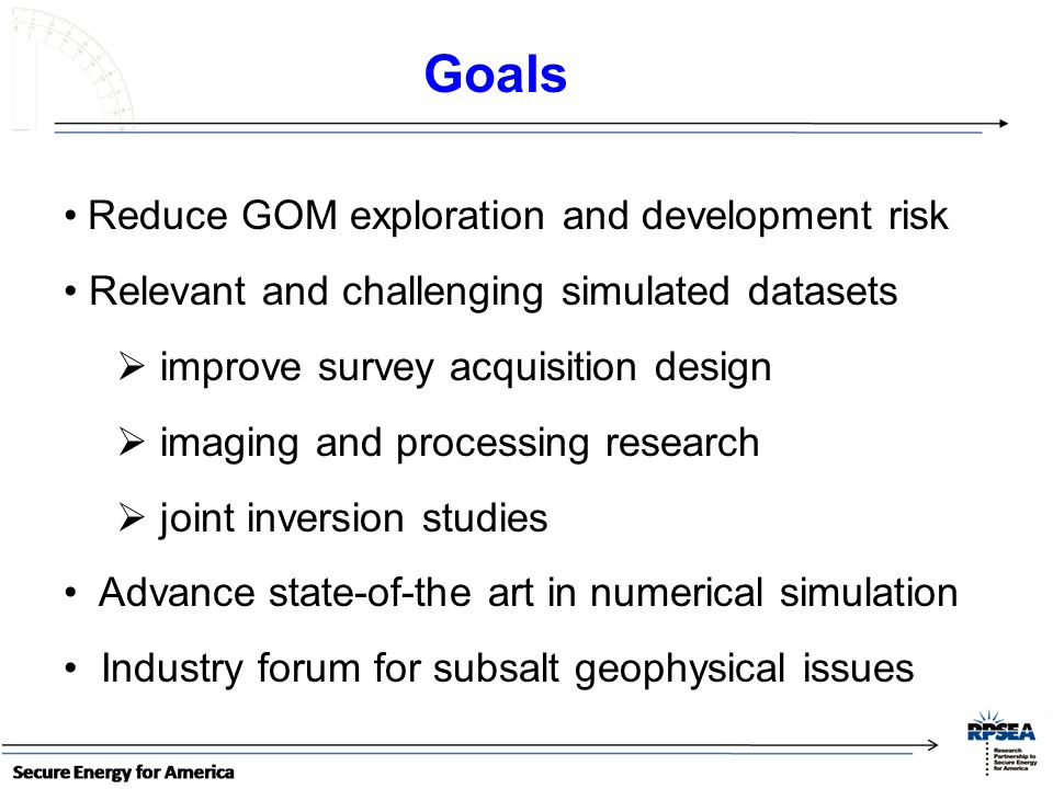 Reduce GOM exploration and development risk Relevant and challenging simulated datasets improve survey acquisition design imaging and processing research joint inversion studies Advance state-of-the art in numerical simulation Industry forum for subsalt geophysical issues Goals