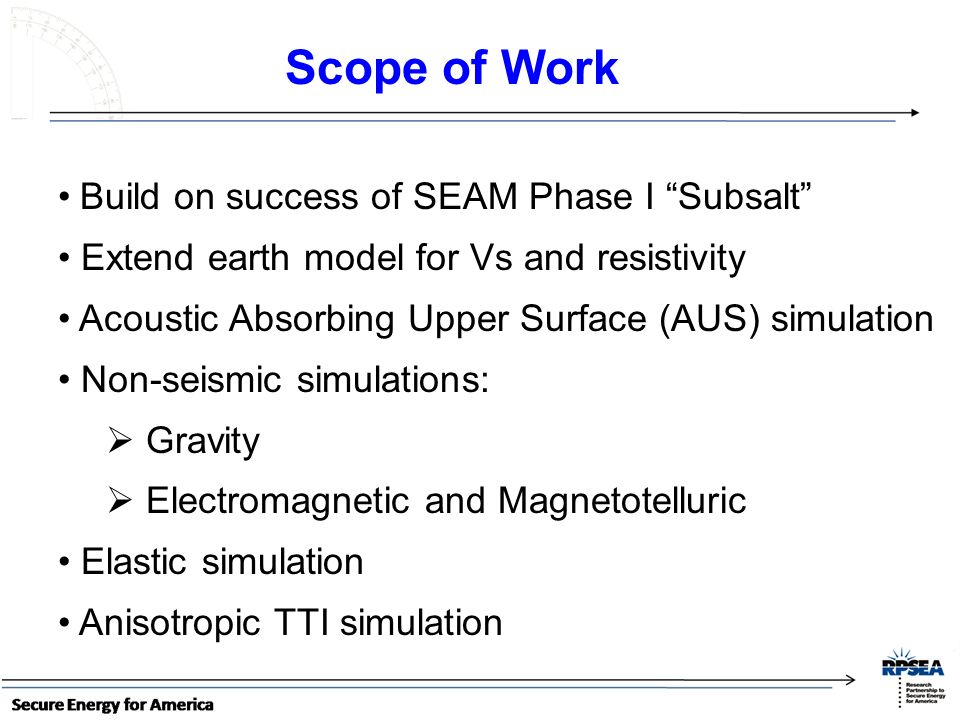 Build on success of SEAM Phase I Subsalt Extend earth model for Vs and resistivity Acoustic Absorbing Upper Surface (AUS) simulation Non-seismic simulations: Gravity Electromagnetic and Magnetotelluric Elastic simulation Anisotropic TTI simulation Scope of Work