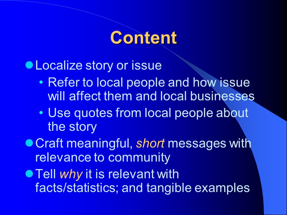 Content Localize story or issue Refer to local people and how issue will affect them and local businesses Use quotes from local people about the story