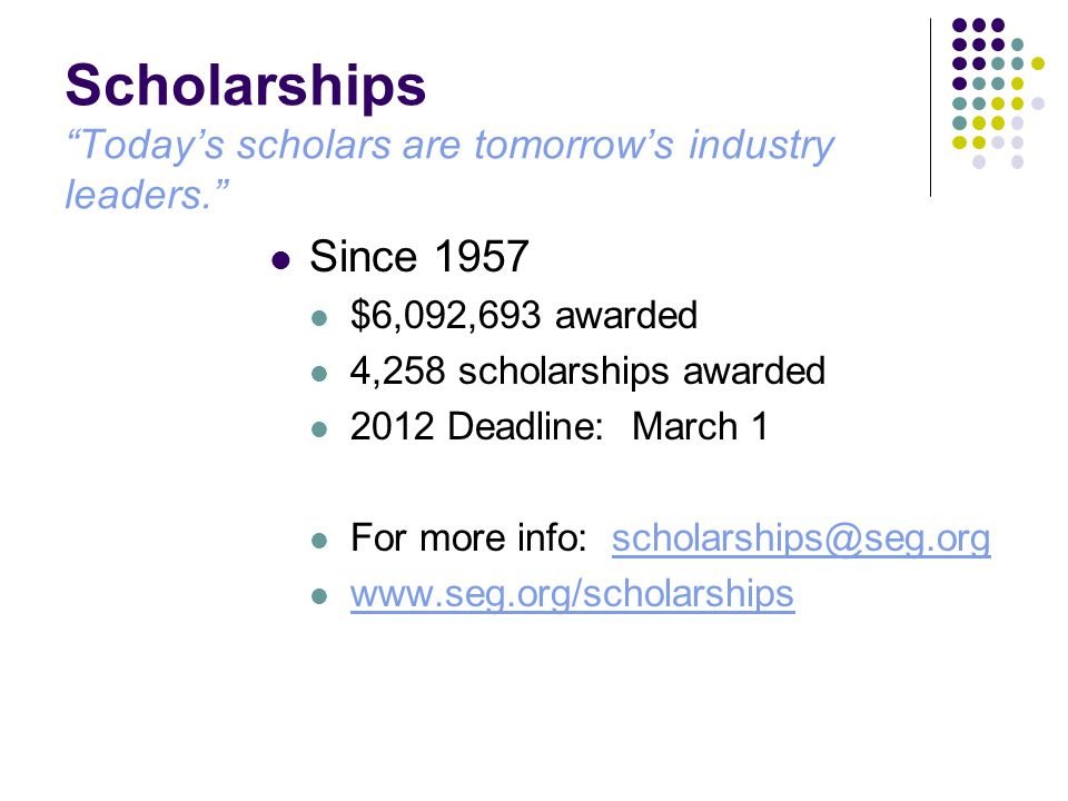 Scholarships Todays scholars are tomorrows industry leaders. Since 1957 $6,092,693 awarded 4,258 scholarships awarded 2012 Deadline: March 1 For more