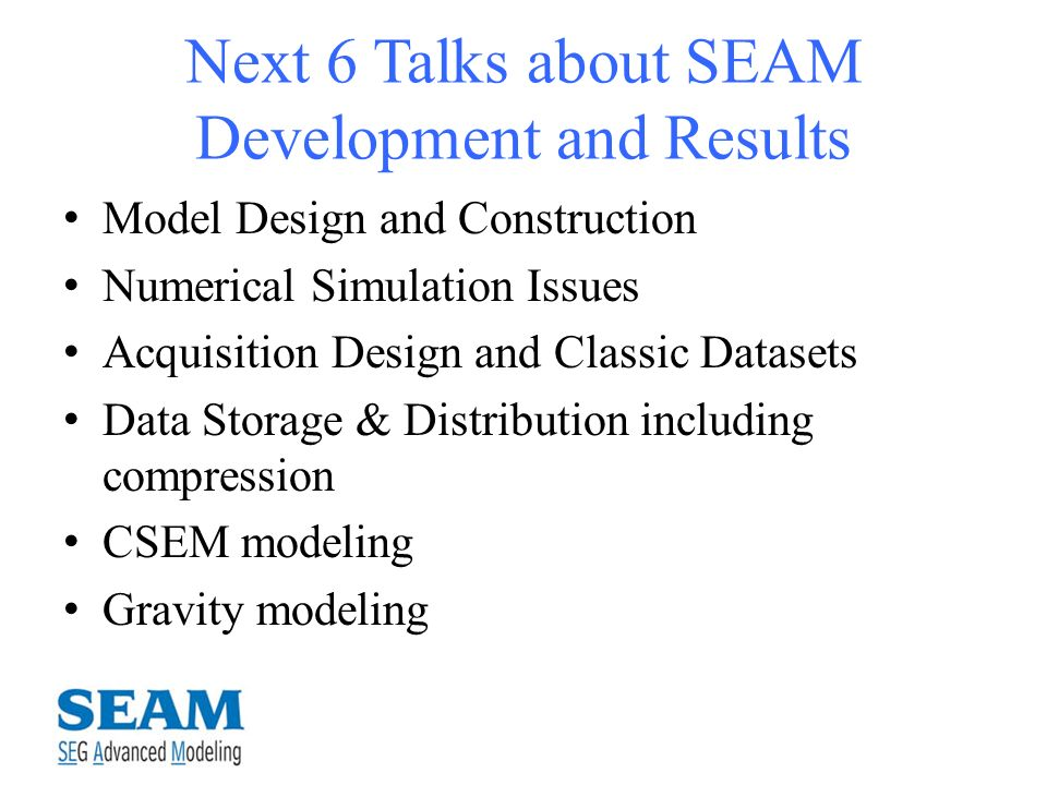 Next 6 Talks about SEAM Development and Results Model Design and Construction Numerical Simulation Issues Acquisition Design and Classic Datasets Data