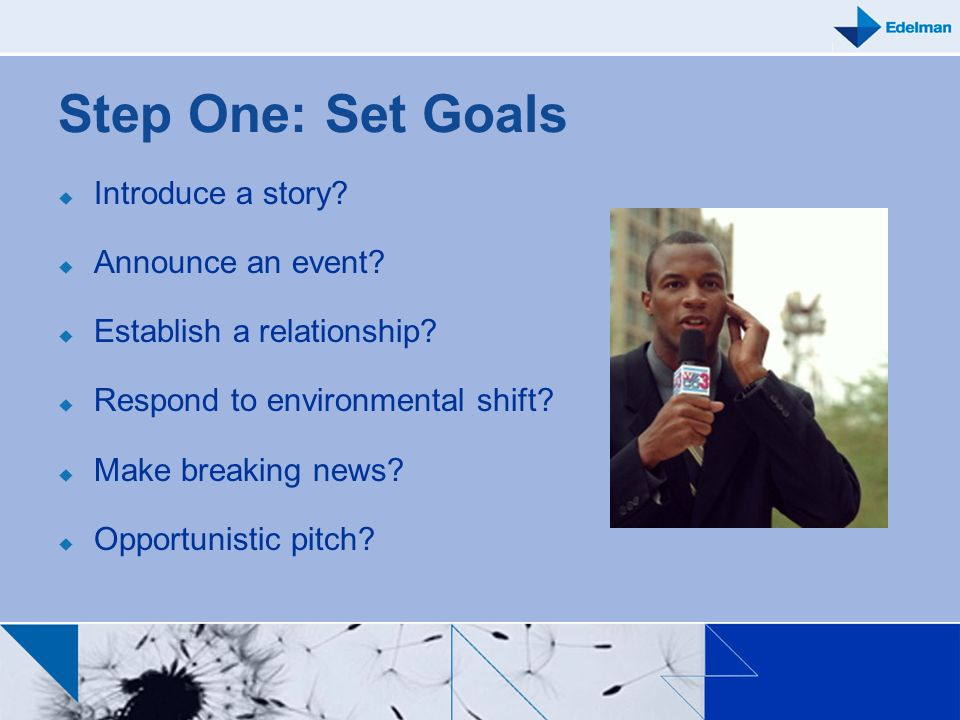 Step One: Set Goals Introduce a story? Announce an event? Establish a relationship? Respond to environmental shift? Make breaking news? Opportunistic
