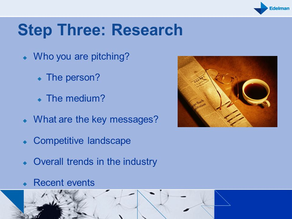Step Three: Research Who you are pitching? The person? The medium? What are the key messages? Competitive landscape Overall trends in the industry Rec