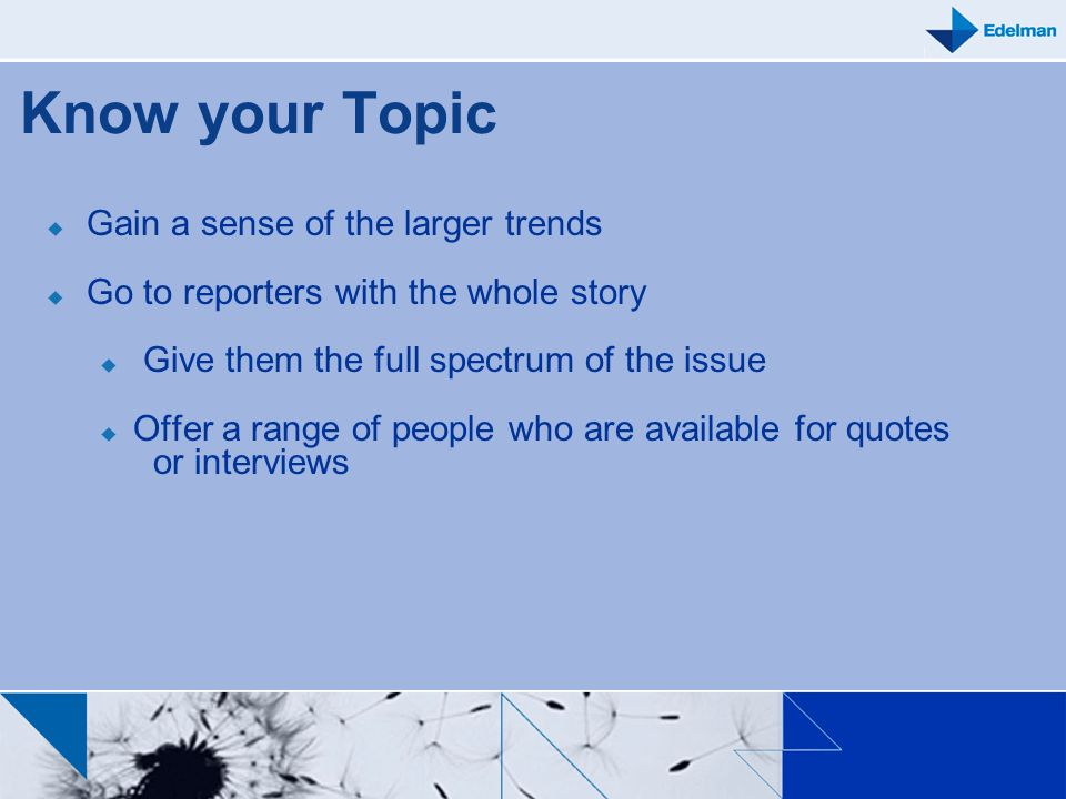 Know your Topic Gain a sense of the larger trends Go to reporters with the whole story Give them the full spectrum of the issue Offer a range of peopl