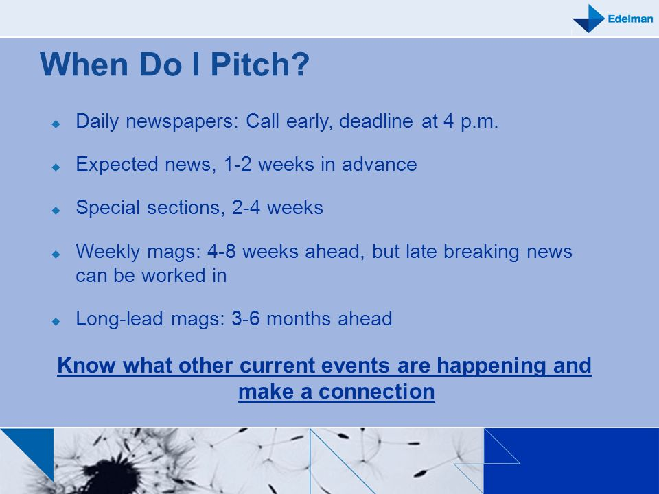 When Do I Pitch? Daily newspapers: Call early, deadline at 4 p.m. Expected news, 1-2 weeks in advance Special sections, 2-4 weeks Weekly mags: 4-8 wee