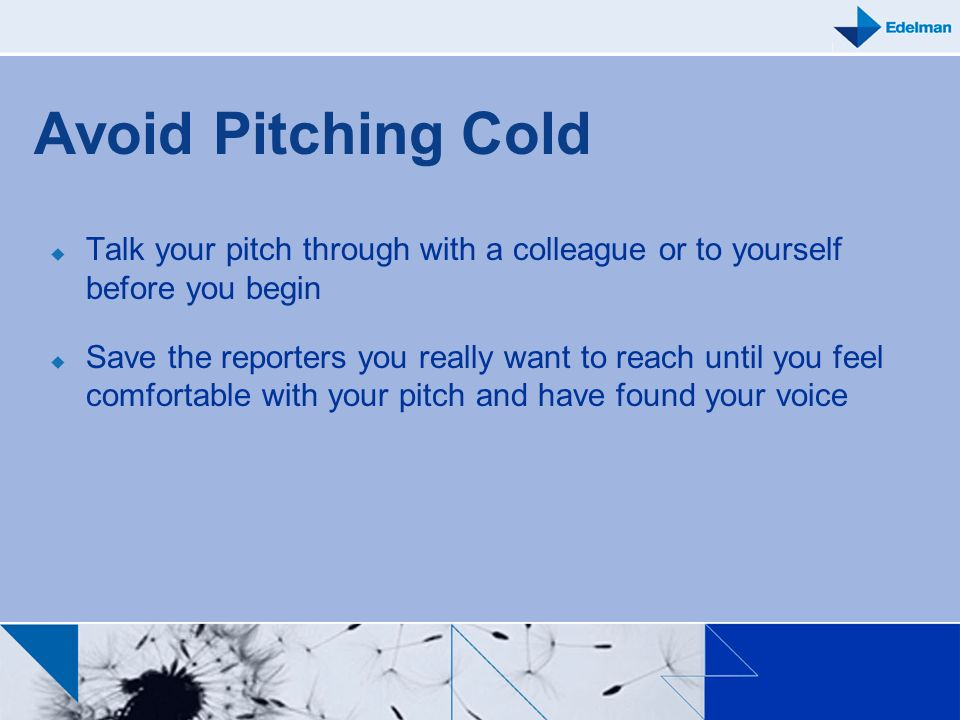 Avoid Pitching Cold Talk your pitch through with a colleague or to yourself before you begin Save the reporters you really want to reach until you fee