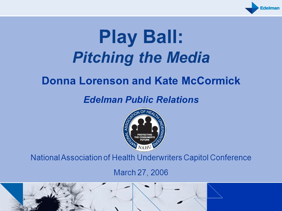 Play Ball: Pitching the Media Donna Lorenson and Kate McCormick Edelman Public Relations National Association of Health Underwriters Capitol Conferenc