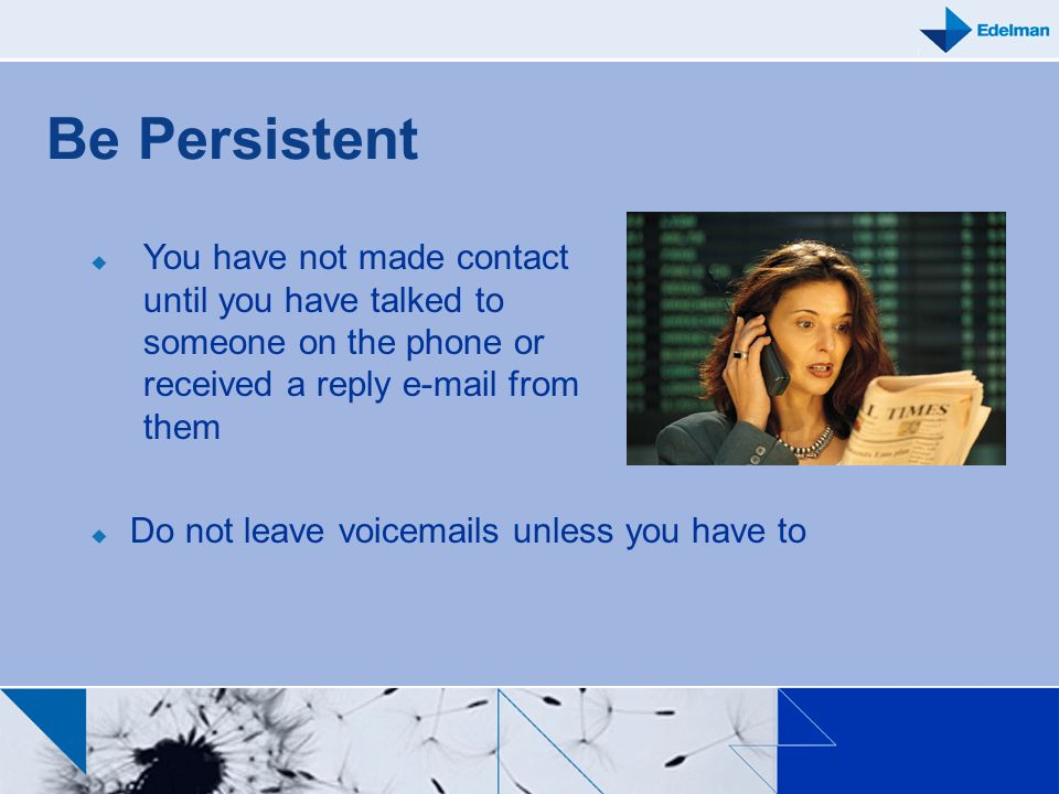 Be Persistent Do not leave voicemails unless you have to You have not made contact until you have talked to someone on the phone or received a reply e
