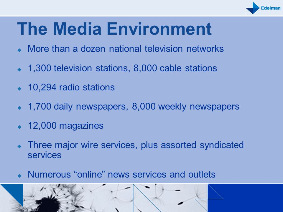 The Media Environment More than a dozen national television networks 1,300 television stations, 8,000 cable stations 10,294 radio stations 1,700 daily