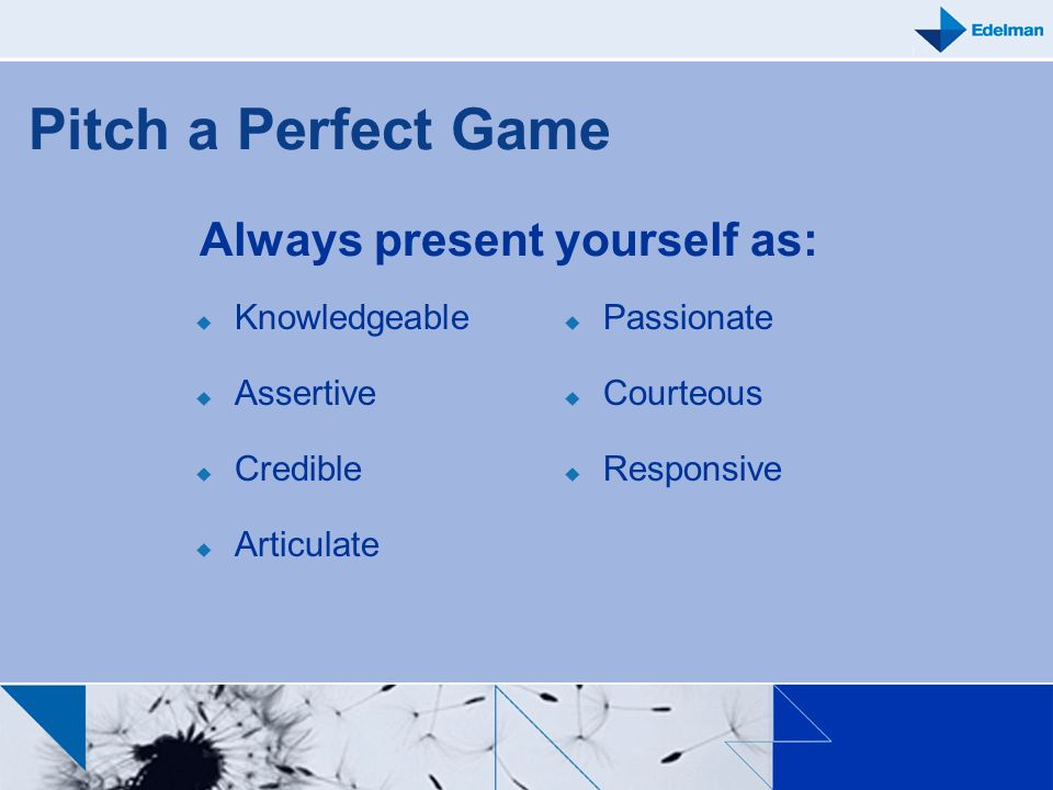 Pitch a Perfect Game Always present yourself as: Knowledgeable Assertive Credible Articulate Passionate Courteous Responsive
