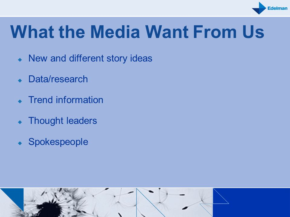What the Media Want From Us New and different story ideas Data/research Trend information Thought leaders Spokespeople