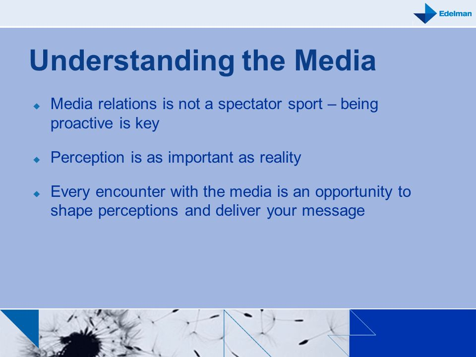 Understanding the Media Media relations is not a spectator sport – being proactive is key Perception is as important as reality Every encounter with t