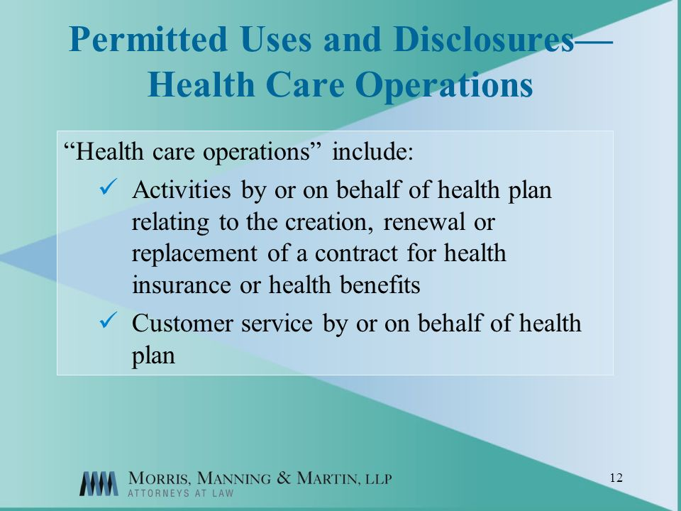 12 Permitted Uses and Disclosures Health Care Operations Health care operations include: Activities by or on behalf of health plan relating to the creation, renewal or replacement of a contract for health insurance or health benefits Customer service by or on behalf of health plan