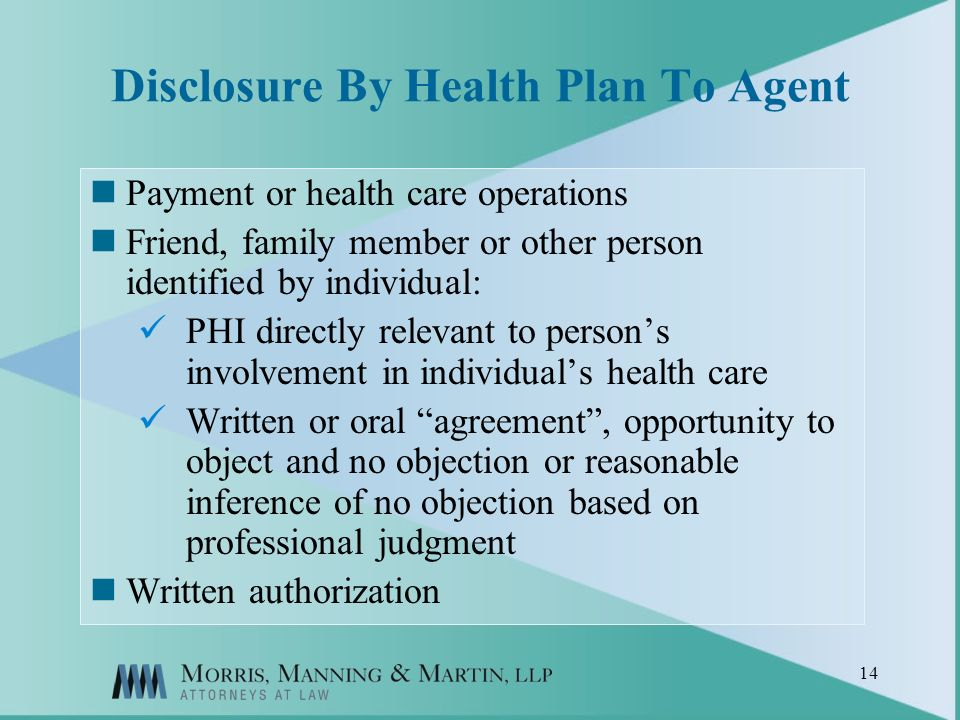 14 Disclosure By Health Plan To Agent Payment or health care operations Friend, family member or other person identified by individual: PHI directly relevant to persons involvement in individuals health care Written or oral agreement, opportunity to object and no objection or reasonable inference of no objection based on professional judgment Written authorization