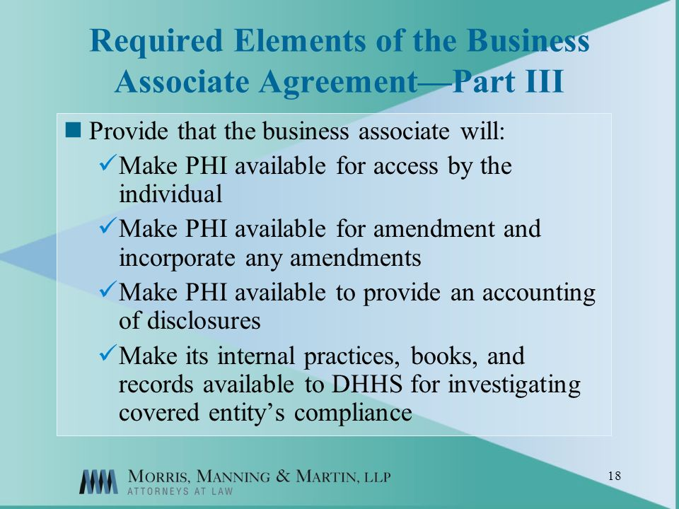 18 Required Elements of the Business Associate AgreementPart III Provide that the business associate will: Make PHI available for access by the individual Make PHI available for amendment and incorporate any amendments Make PHI available to provide an accounting of disclosures Make its internal practices, books, and records available to DHHS for investigating covered entitys compliance