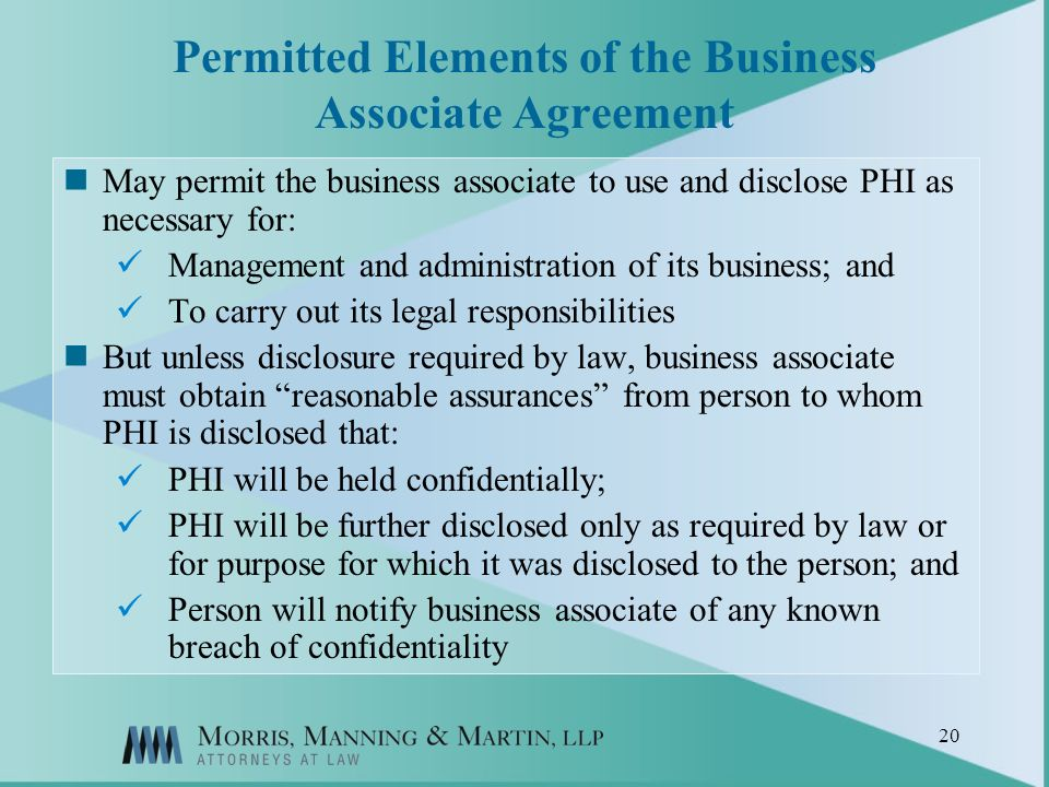 20 Permitted Elements of the Business Associate Agreement May permit the business associate to use and disclose PHI as necessary for: Management and administration of its business; and To carry out its legal responsibilities But unless disclosure required by law, business associate must obtain reasonable assurances from person to whom PHI is disclosed that: PHI will be held confidentially; PHI will be further disclosed only as required by law or for purpose for which it was disclosed to the person; and Person will notify business associate of any known breach of confidentiality