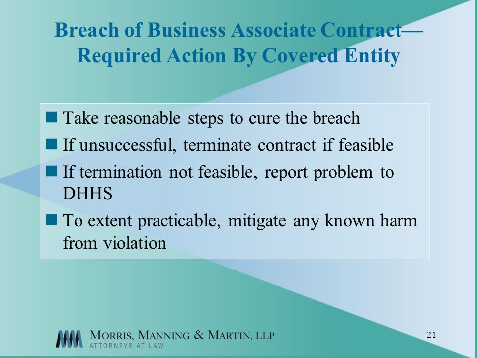 21 Breach of Business Associate Contract Required Action By Covered Entity Take reasonable steps to cure the breach If unsuccessful, terminate contract if feasible If termination not feasible, report problem to DHHS To extent practicable, mitigate any known harm from violation