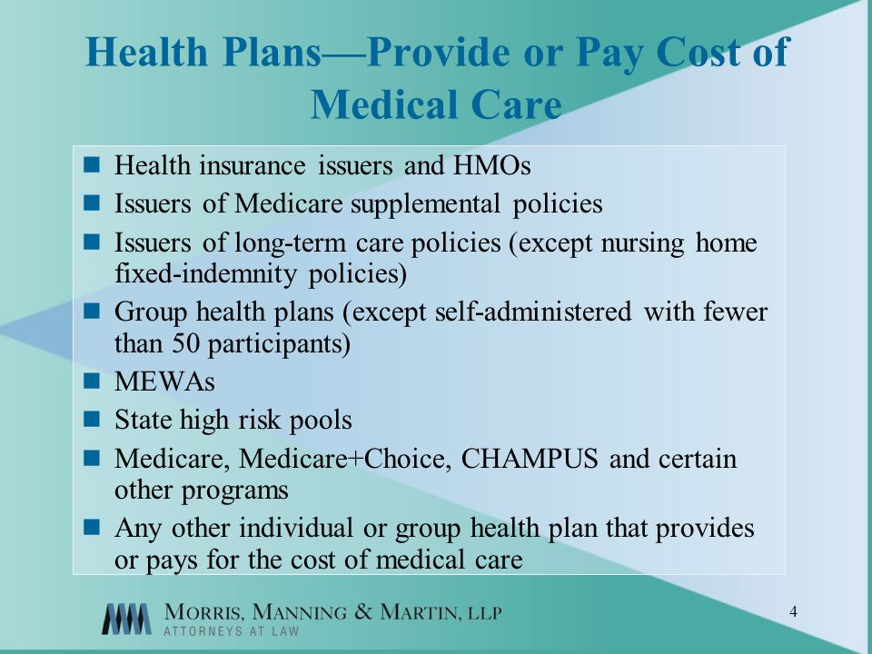 4 Health PlansProvide or Pay Cost of Medical Care Health insurance issuers and HMOs Issuers of Medicare supplemental policies Issuers of long-term care policies (except nursing home fixed-indemnity policies) Group health plans (except self-administered with fewer than 50 participants) MEWAs State high risk pools Medicare, Medicare+Choice, CHAMPUS and certain other programs Any other individual or group health plan that provides or pays for the cost of medical care