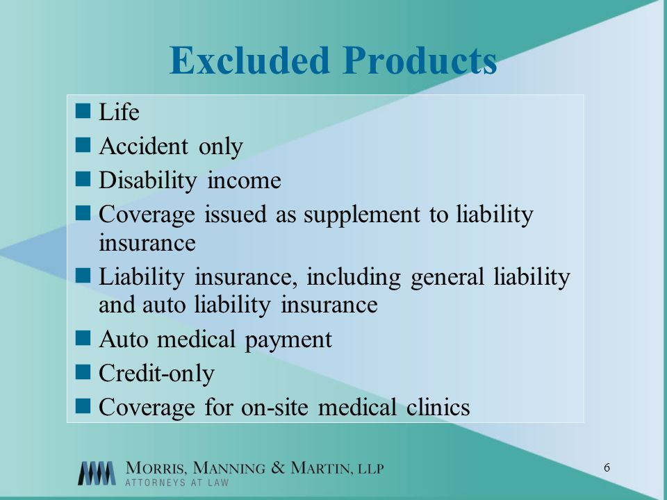 6 Excluded Products Life Accident only Disability income Coverage issued as supplement to liability insurance Liability insurance, including general liability and auto liability insurance Auto medical payment Credit-only Coverage for on-site medical clinics
