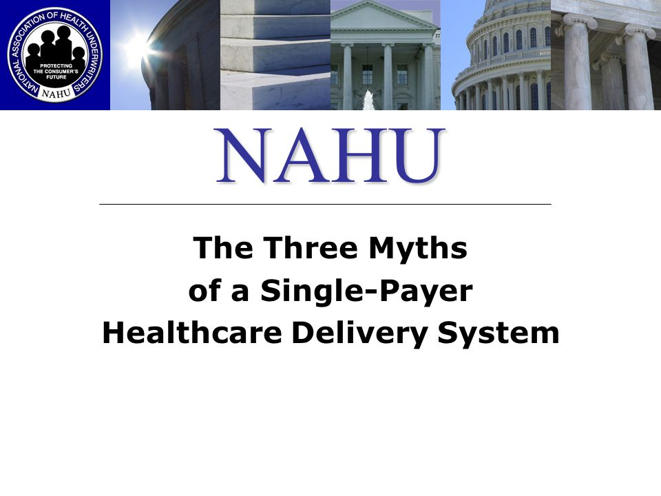 NAHU The Three Myths of a Single-Payer Healthcare Delivery System
