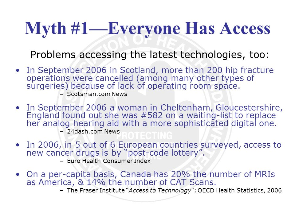 Myth #1Everyone Has Access Problems accessing the latest technologies, too: In September 2006 in Scotland, more than 200 hip fracture operations were cancelled (among many other types of surgeries) because of lack of operating room space.