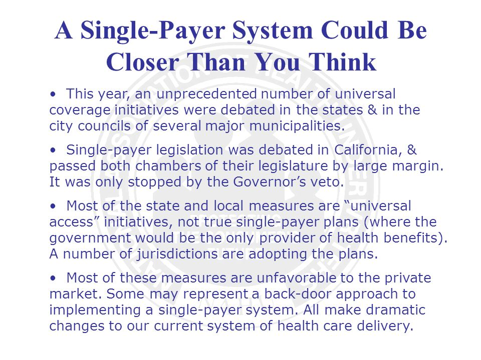 A Single-Payer System Could Be Closer Than You Think This year, an unprecedented number of universal coverage initiatives were debated in the states & in the city councils of several major municipalities.