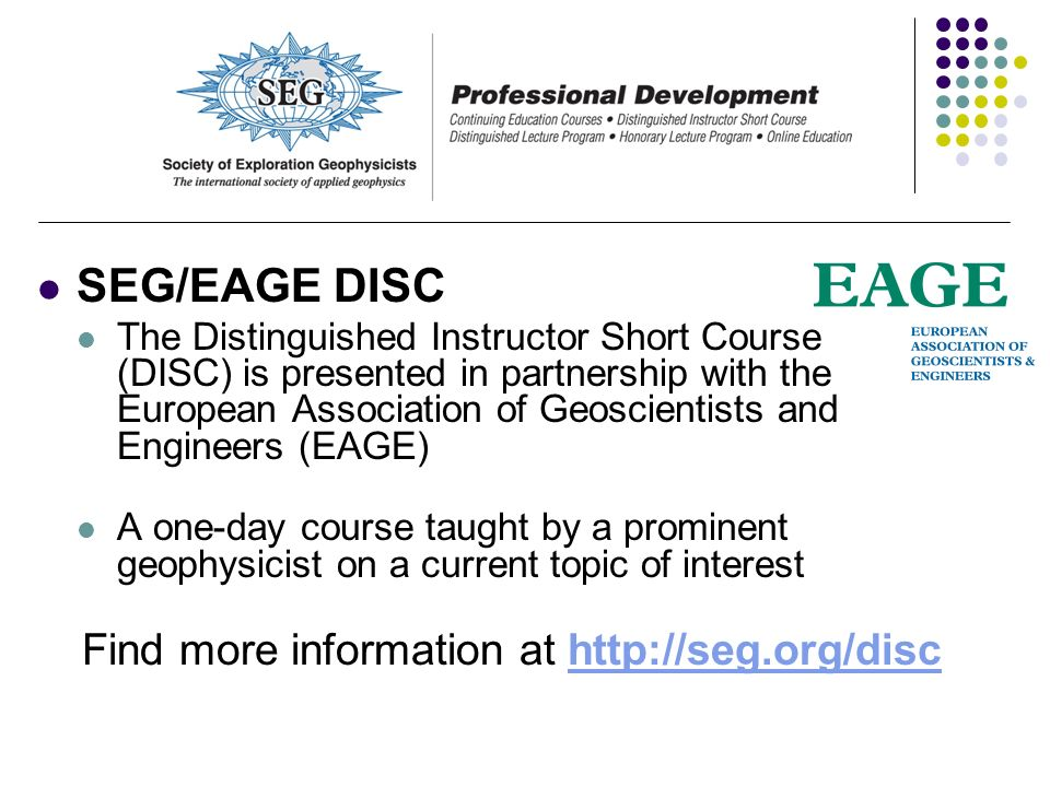 SEG/EAGE DISC The Distinguished Instructor Short Course (DISC) is presented in partnership with the European Association of Geoscientists and Engineer