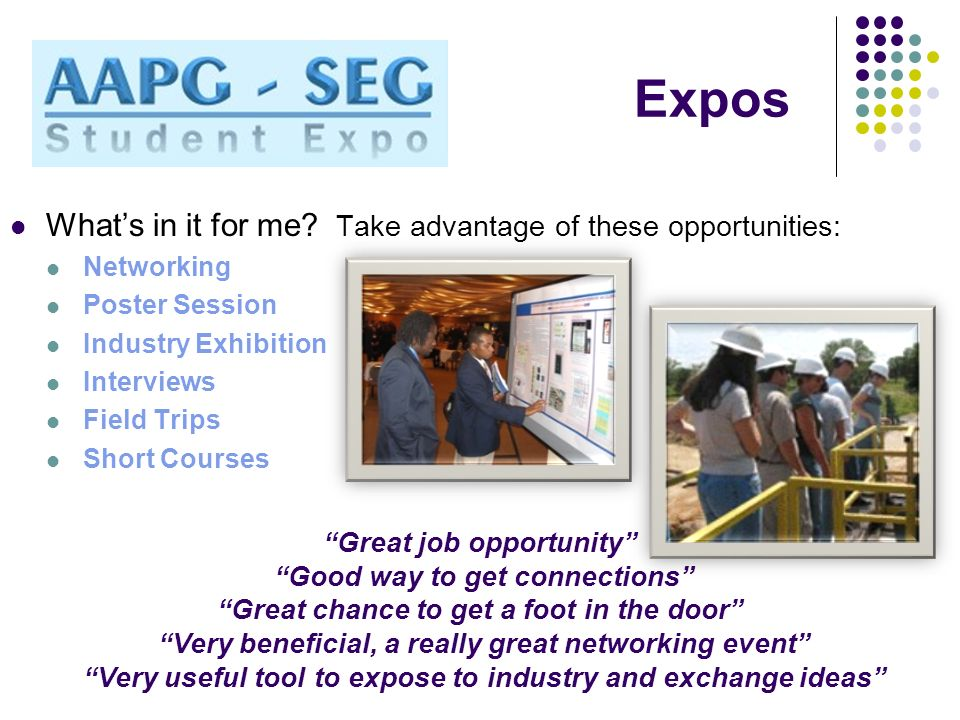 Expos Whats in it for me? Take advantage of these opportunities: Networking Poster Session Industry Exhibition Interviews Field Trips Short Courses Gr
