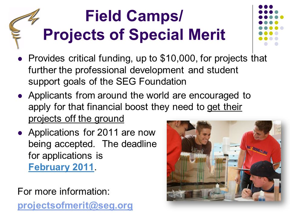 Field Camps/ Projects of Special Merit Provides critical funding, up to $10,000, for projects that further the professional development and student su